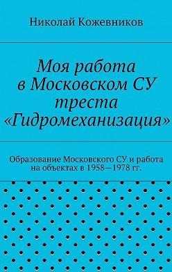 Николай Кожевников - Моя работа вМосковском СУ треста «Гидромеханизация»