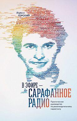Кирилл Горский - В эфире – сарафанное радио. Практическое руководство по рекомендательному маркетингу