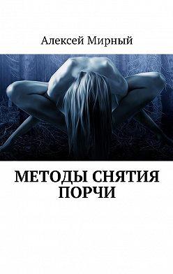 Алексей Мирный - Методы снятия порчи