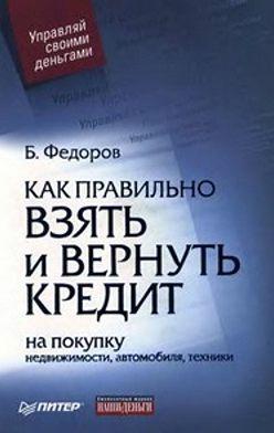 Борис Федоров - Как правильно взять и вернуть кредит: на покупку недвижимости, автомобиля, техники