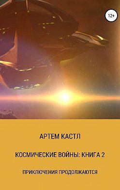 Артем Кастл - Космические Войны: Книга 2