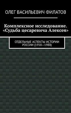 Олег Филатов - Комплексное исследование. «Судьба цесаревича Алексея». Отдельные аспекты истории России (1918—1988)