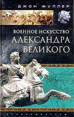 Джон Фуллер - Военное искусство Александра Великого