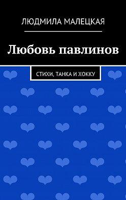 Людмила Малецкая - Любовь павлинов. Стихи, танка ихокку