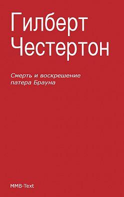 Гилберт Кит Честертон - Смерть и воскрешение патера Брауна (сборник)
