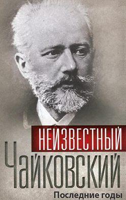 Сборник - Неизвестный Чайковский. Последние годы
