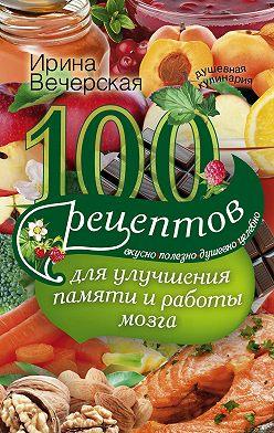 Ирина Вечерская - 100 рецептов для улучшения памяти и работы мозга. Вкусно, полезно, душевно, целебно