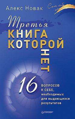 Алекс Новак - Третья книга, которой нет. 16 вопросов к себе, необходимых для выдающихся результатов