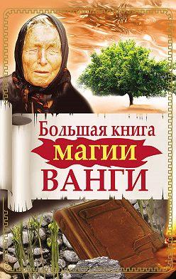 Ангелина Макова - Большая книга магии Ванги