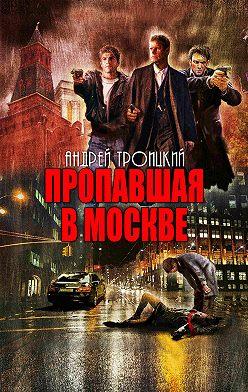 Андрей Троицкий - Пропавшая в Москве