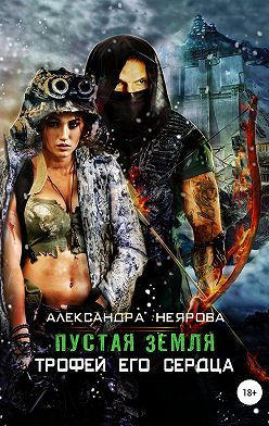 Александра Неярова - Пустая Земля. Трофей его сердца