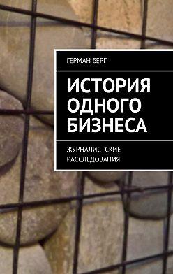 Герман Берг - История одного бизнеса. Журналистские расследования