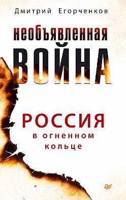 Дмитрий Егорченков - Необъявленная война. Россия в огненном кольце