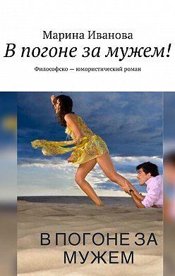 Марина Иванова - Впогоне замужем! Философско-юмористический роман