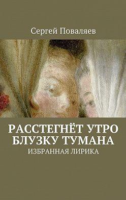 Сергей Поваляев - Расстегнёт утро блузку тумана. Избранная лирика