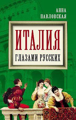 Анна Павловская - Италия глазами русских