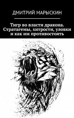 Дмитрий Марыскин - Тигр во власти дракона. Стратагемы, хитрости, уловки и как им противостоять