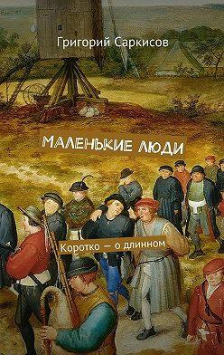 Григорий Саркисов - Маленькие люди. Коротко– одлинном