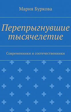 Мария Буркова - Перепрыгнувшие тысячелетие. Современники исоотечественники
