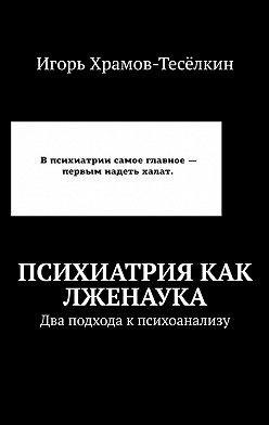 Игорь Храмов-Тесёлкин - Психиатрия как лженаука. Два подхода кпсихоанализу