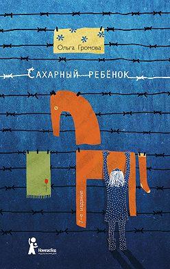 Ольга Громова - Сахарный ребенок. История девочки из прошлого века, рассказанная Стеллой Нудольской