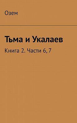 Озем - Тьма иУкалаев. Книга 2. Части 6, 7