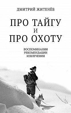 Дмитрий Житенёв - Про тайгу ипро охоту. Воспоминания, рекомендации, извлечения
