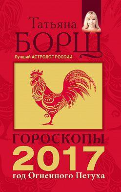 Татьяна Борщ - Гороскопы на 2017 год Огненного петуха