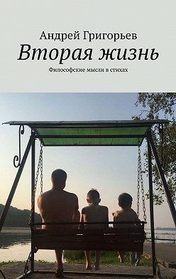 Андрей Григорьев - Вторая жизнь. Философские мысли встихах