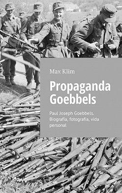 Max Klim - Propaganda Goebbels. Paul Joseph Goebbels. Biografía, fotografía, vida personal