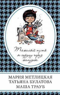 Мария Метлицкая - Тяжелый путь к сердцу через желудок (сборник)