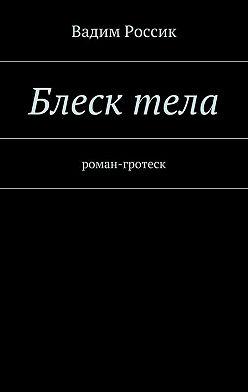 Вадим Россик - Блесктела. роман-гротеск
