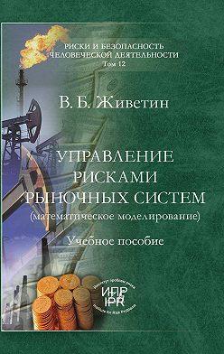 Владимир Живетин - Управление рисками рыночных систем (математическое моделирование)