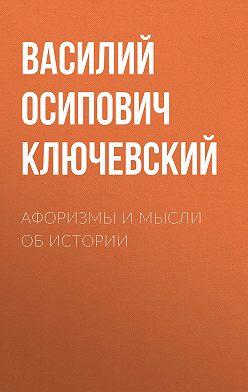 Василий Ключевский - Афоризмы и мысли об истории