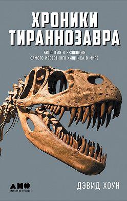 Дэвид Хоун - Хроники тираннозавра: Биология и эволюция самого известного хищника в мире