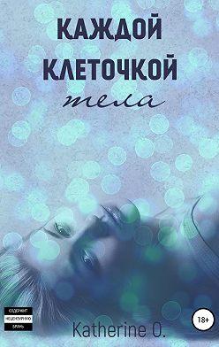 Katherine O. - Каждой клеточкой тела