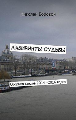Николай Боровой - Лабиринты судьбы. Сборник стихов 2014—2016годов