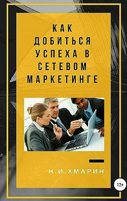 Николай Хмарин - Как добиться успеха в сетевом маркетинге