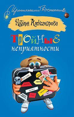 Наталья Александрова - Тройные неприятности