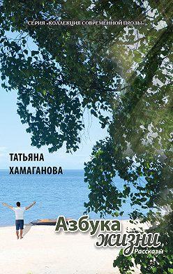 Татьяна Хамаганова - Азбука жизни