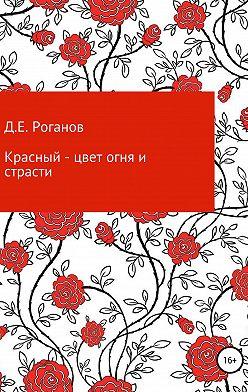 Дмитрий Роганов - Красный – цвет огня и страсти