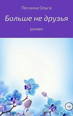 Ольга Пензина - Больше не друзья