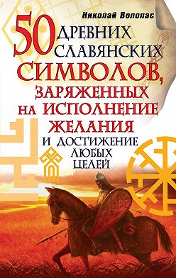 Николай Волопас - 50 древних славянских символов, заряженных на исполнение желания и достижение любых целей
