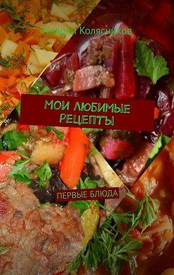 Андрей Колясников - Мои любимые рецепты. Первые блюда