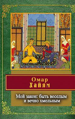 Омар Хайям - Мой закон: быть веселым и вечно хмельным