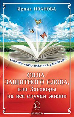Ирина Иванова - Сила защитного слова, или Заговоры на все случаи жизни