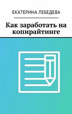 Екатерина Лебедева - Как заработать на копирайтинге