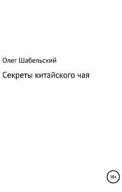 Олег Шабельский - Секреты китайского чая
