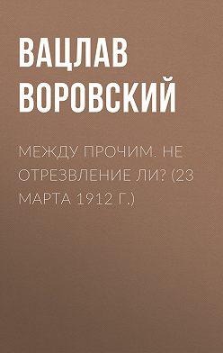 Вацлав Воровский - Между прочим. Не отрезвление ли? (23 марта 1912 г.)