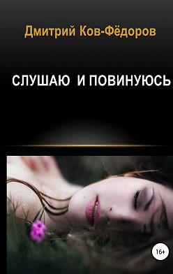Дмитрий Ков-Фёдоров - Слушаю и повинуюсь